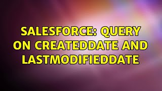 Salesforce: Query on CreatedDate and LastModifiedDate