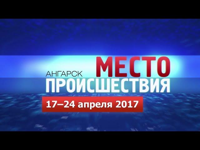 «Место происшествия – Ангарск» за 17–24 апреля 2017