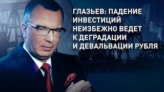 Глазьев: падение инвестиций неизбежно ведет к деградации и девальвации рубля