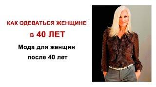 Как одеваться в 40 лет женщине. Мода для женщин после 40 лет.
