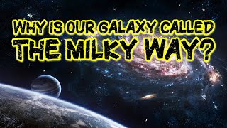 Why Is Our Galaxy Called The Milky Way?