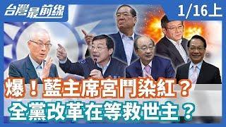 【台灣最前線】爆!藍主席宮鬥染紅? 全黨改革在等救世主? 2020.01.16(上)