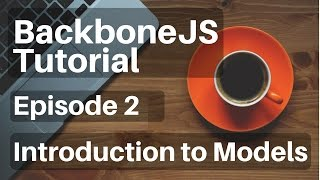 Backbone.js Tutorial - 2 - Introduction to Models