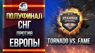 СНГ против ЕВРОПЫ! Tornado vs. FAME - ПОЛУФИНАЛ!