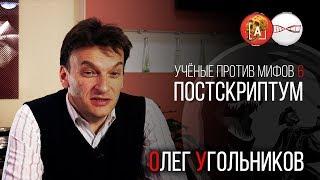 Олег Угольников.Учёные против Мифов 6. Постскриптум