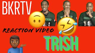 Content of the Month: BKRTV REACTION VIDEO #5: TRISH [MUST WATCH]