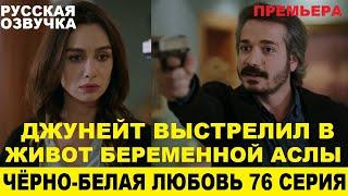 ЧЁРНО-БЕЛАЯ ЛЮБОВЬ 76 СЕРИЯ, описание серии турецкого сериала на русском языке