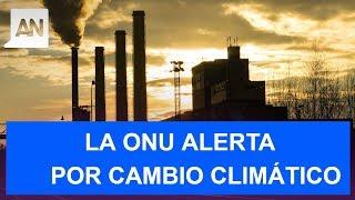 Alerta la ONU: Tenemos hasta el 2030 para detener el cambio climático