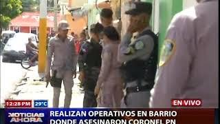 Realizan operativos en barrio donde mataron coronel de la Policía Nacional
