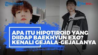 Apa Itu Hipotiroid yang Diidap Baekhyun EXO? Kenali Gejala-gejala Berikut Ini!