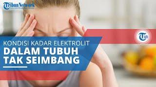 Gangguan Elektrolit, Kondisi Kadar Elektrolit dalam Tubuh Terlalu Tinggi atau Terlalu Rendah