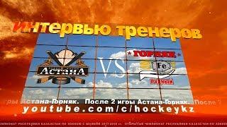 Интервью тренеров ХК «Астана» и ХК «Горняк» по итогам двух игр.