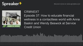 Episode 37: How to educate financial wellness in a contactless world with Anna Baskin and Wendy Beswick at Service Credit Union
