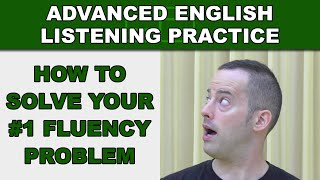 How to Solve Your #1 Fluency Problem - Speak Fluently - Advanced English Listening Practice - 62