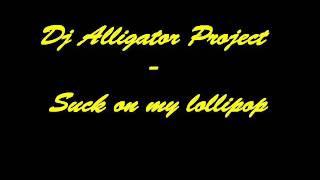 Dj Alligator Project - Suck on my lollipop