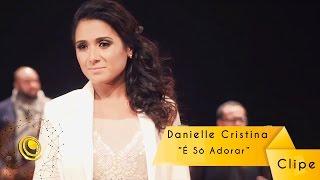 Danielle Cristina - É Só Adorar (Video Oficial)