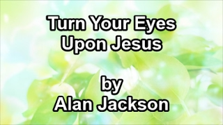 Turn Your Eyes Upon Jesus - Alan Jackson  (Lyrics)