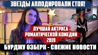БУРДЖУ ОЗБЕРК - ЛУЧШАЯ АКТРИСА РОМАНТИЧЕСКОЙ КОМЕДИИ 2019! ЗВЕЗДЫ АПЛОДИРОВАЛИ СТОЯ!