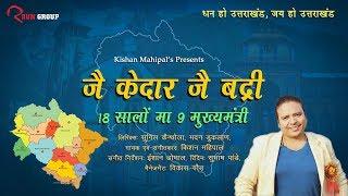 जै केदार जै बद्री 18 सालों मा 9 मुख्यमंत्री - Kishan Mahipal Latest Song 2018