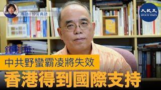 【珍言真語】鍾劍華教授(二)(中文字幕):中共野蠻霸凌將失效,香港得到國際支持;政府若不作調整,港人會持續抗爭。