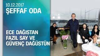 Ece Dağıstan, Fazıl Say Ve Güvenç Dağüstün, Şeffaf Oda'ya Konuk Oldu - 10.12.2017 Pazar