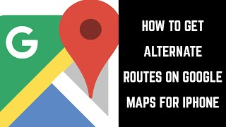 How to Get Alternate Routes on Google Maps iPhone