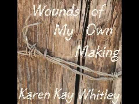 What Did Love Do to You? - Karen Kay Whitley - Wounds of My Own Making
