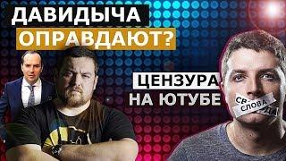 ДАВИДЫЧА МОГУТ ОПРАВДАТЬ / КТО ХОЧЕТ ЗАРЕГУЛИРОВАТЬ ЮТУБ в РФ?