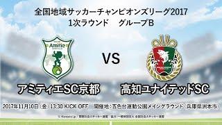 全国地域サッカーチャンピオンズリーグ2017 1次ラウンドグループB アミティエSC京都-高知ユナイテッドSC