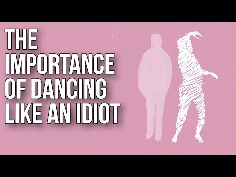 The Importance of Dancing like an Idiot