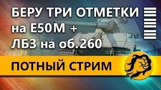 БЕРУ ТРИ ОТМЕТКИ на Е50 М + ЛБЗ на 260
