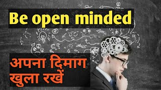 अपना दिमाग खुला रखें  , Be Open Minded Person, Be Open Minded