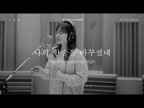 소진영so Jin Young '나의 한숨을 바꾸셨네he Changed My Sigh Studio Version