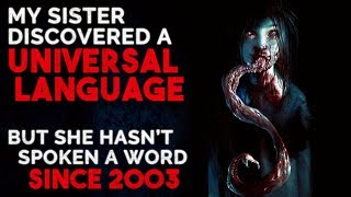 """My sister discovered a universal language, but she hasn't spoken a word since 2003"" Creepypasta"