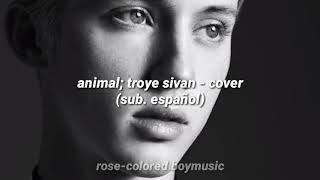 animal; troye sivan - cover (sub. español)