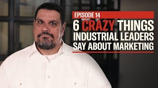6 Crazy Things Industrial Leaders Say About Marketing