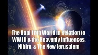 The Hopi Fifth World in Relation to WW III & the Heavenly Influences, Nibiru, & The New Jerusalem