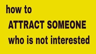 how to attract someone who is not interested (based on attraction psychology)