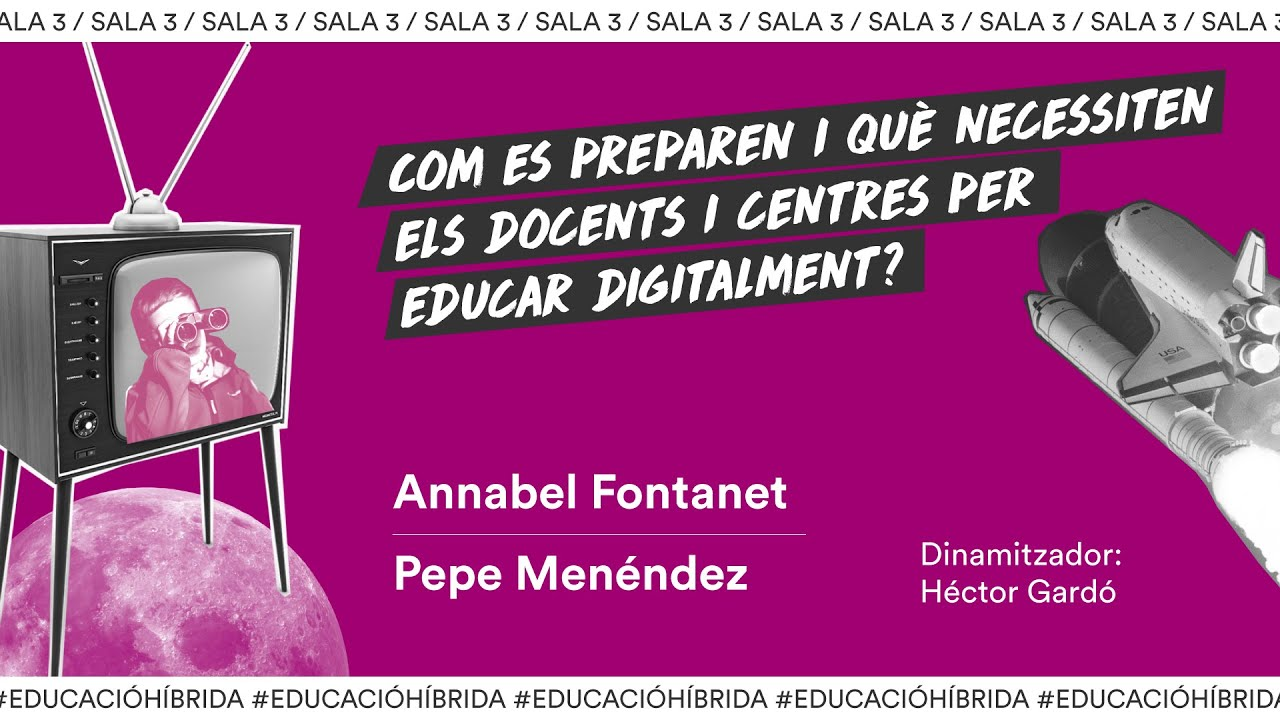Sala 3_ Com es preparen i què necessiten els docents i centres educatius per educar digitalment? Annabel Fontanet i Pepe Menéndez