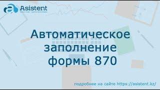 Автоматическое заполнение форма 870. asistent.kz