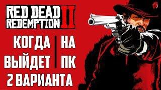 КОГДА RED DEAD REDEMPTION 2 ВЫЙДЕТ НА ПК? ЕСТЬ 2 ВАРИАНТА!