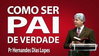 Como ser pai de verdade - Pr Hernandes Dias Lopes