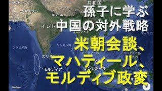 孫子に学ぶ中国の対外戦略米朝会談、マハティール、モルディブ政変