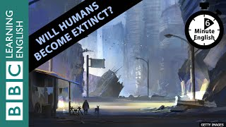 6 Minute English - Will Humans Become Extinct?