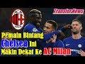 TRANSFER NEWS!!! Pemain Bintang Chelsea Ini Makin Dekat ke AC Milan