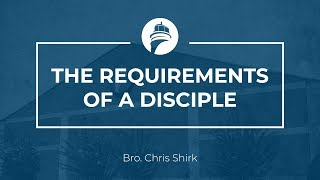 Chris Shirk: The Requirements of a Disciple