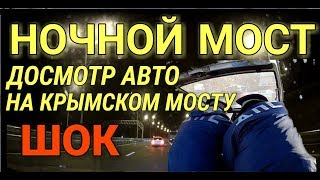 Крымский(май 2018)мост!Ночной мост.Досмотр машины с пристрастием! Вытащили всё!
