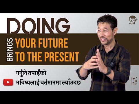 गर्नुले तपाईंको भविष्यलाई वर्तमानमा ल्याँउदछ Doing brings your Future to the Present