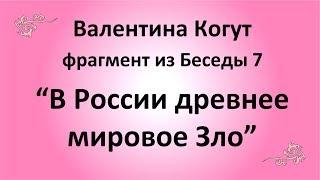 В России  древнее Мировое Зло - Валентина Когут (фрагмент из Беседы 7)