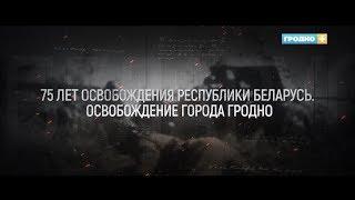 75 лет освобождения Республики Беларусь  Освобождение города Гродно